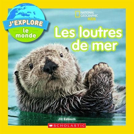National Geographic Kids : J'explore le monde : Les loutres de mer