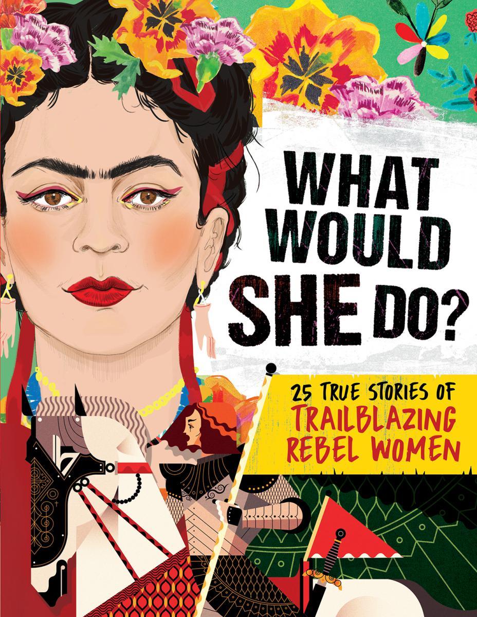 What Would She Do?: 25 True Stories of Trailblazing Rebel Women