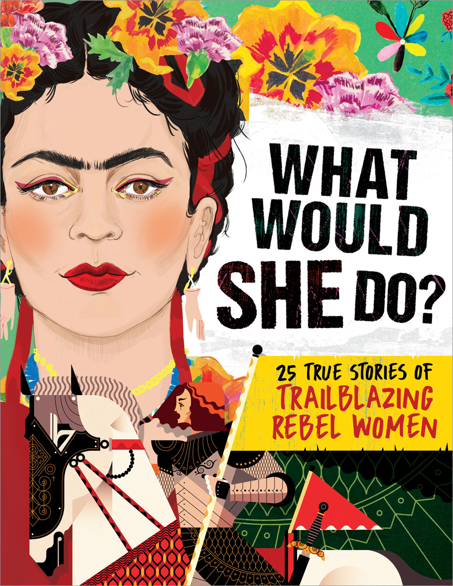 What Would She Do?: 25 True Stories of Trailblazing Rebel Women