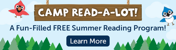 Camp Read A Lot. A FREE Fun-Filled Summer Reading Program! Learn More.